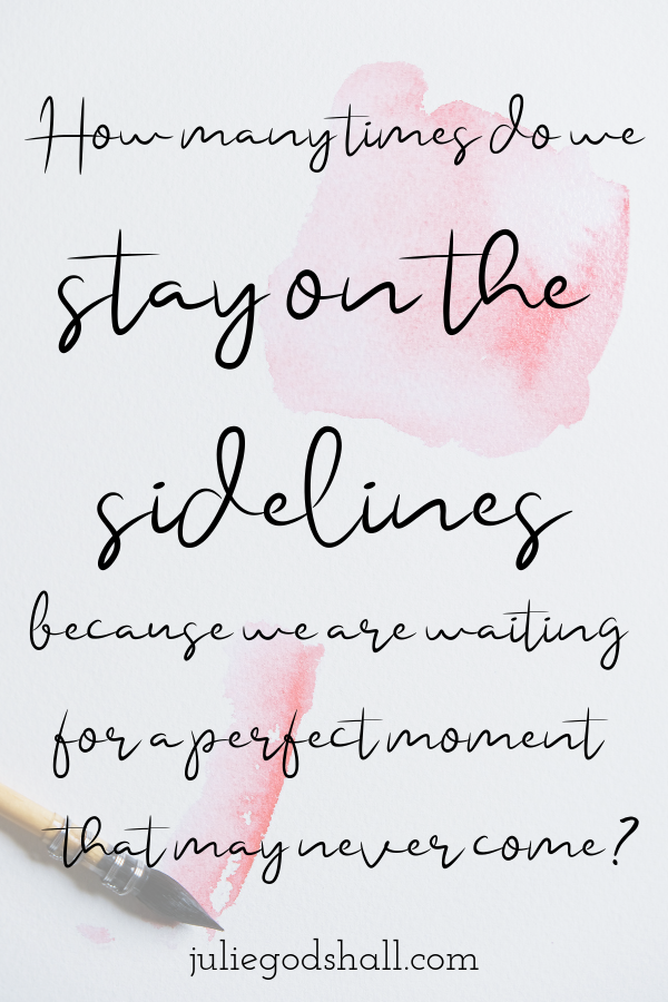 How many times do we stay on the sidelines because we're waiting for a perfect moment that may never come?