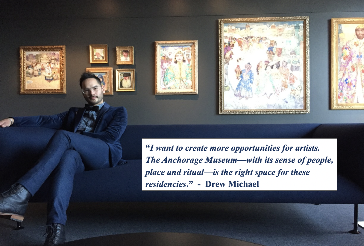 By establishing the  Drew Michael Artist Fellowship Fund , Michael seeks to make it possible for  one or two    artists from the Circumpolar North  , or who are otherwise embedded and engaged in the North, each year to spend time in residence at the Anchorage Museum.
