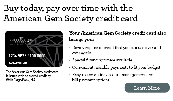 Buy today, pay over time with the American Gem Society credit card. Your American Gem Society credit card also brings you revolving line of credit that you can use over and over again, special financing where available, convenient monthly payments to fit your budget, easy-to-use online account management and bill payment options. The American Gem Society credit card is issued with approved credit by Wells Fargo Bank, N.A. Ask for details.