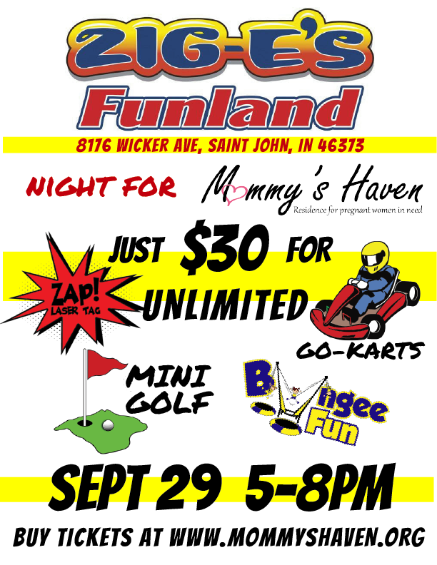Mommy's Haven has teamed up with Zig-E's Funland for a great fundraising event. For ONLY $30 you'll get UNLIMITED access to the go-karts, mini golf, bungee trampoline AND one session of laser tag (90 min) Purchase tickets AHEAD OF TIME at the link above  All proceeds will go to Mommy's Haven Maternity Home.  It is going to be a great night with a ton of fun. We hope to see you there!