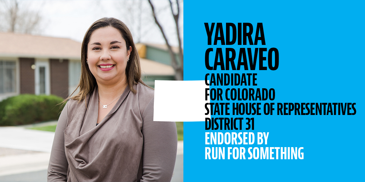 "Run for Something endorsed Yadira alongside hundreds of other progressive candidates across the country. Here is what they said about Yadira:  ""Yadira Caraveo, your 2018 candidate for House District 31, is the daughter of immigrant parents who moved to Denver from a small town in Mexico in the 1970s. The oldest of four children, Yadira and her siblings grew up in Adams County. After graduating from Northglenn High School, Yadira went on to earn a Bachelor of Science degree in Biology from Regis University and a degree as Doctor of Medicine from the University of Colorado. After spending three years of pediatric residency, she returned home to her beloved Adams County, settling down in the city of Thornton where she currently resides and practices as a pediatrician. As a Latina woman, a pediatrician, a labor advocate, and an environmental activist, she has never backed down from tackling the issues that Coloradans face. While she has received accolades for her work, like the ""Champion of Change"" honor from the Obama administration in 2013, she fights for her neighbors because she wants to help improve our lives and move Colorado forward."""