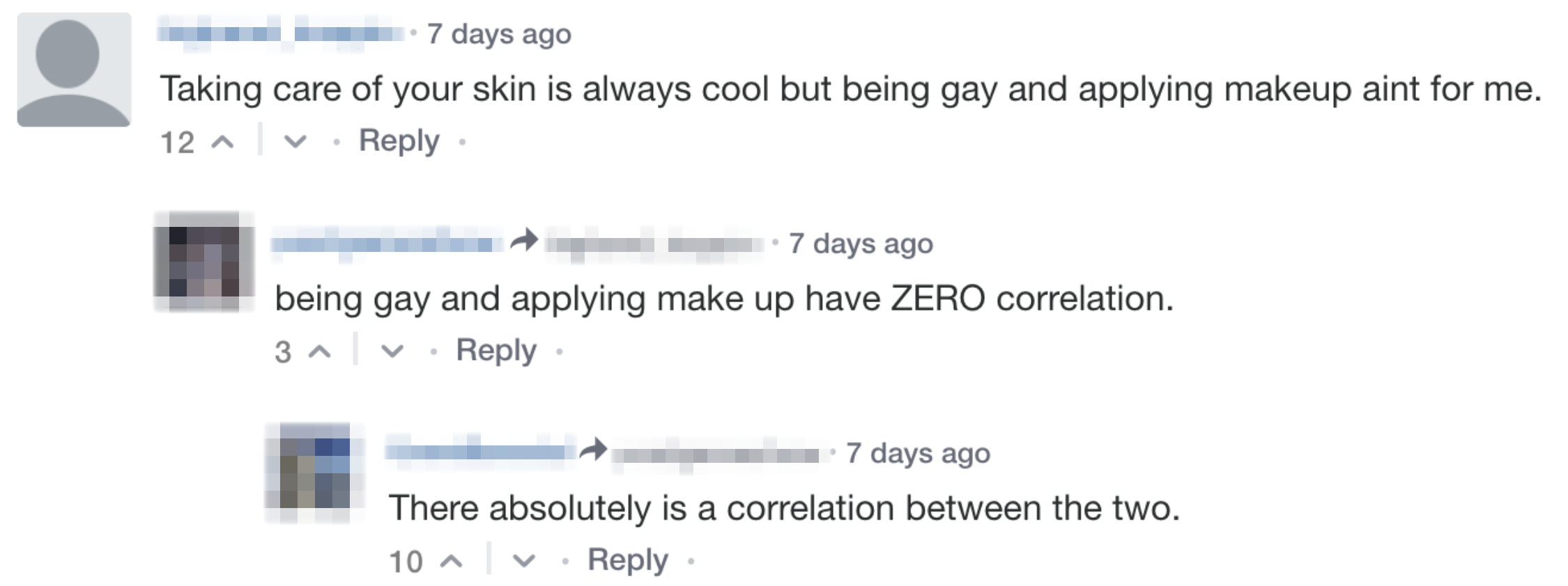 Comment: Taking care of your skin is always cool but being gay and applying makeup aint for me. Reply 1: being gay and applying make up have ZERO correlation. Reply 2: There absolutely is a correlation between the two.