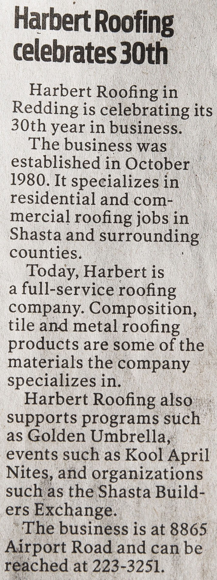 Harbert Roofing in Redding is celebrating its 30th year in business. - The business was established in October 1980. It specializes in residential and commercial roofing jobs in Shasta and surrounding counties.Today, Harbert is a full-service roofing company. Composition, tile and metal roofing products are some of the materials the company specializes in.Harbert Roofing also supports programs such as Golden Umbrella, events such as Kool April Nites, and organizations such as the Shasta Builders Exchange.The business is at 8865 Airport Road and can be reached at 223-3251.Published October 7, 2010 in the Redding Record Searchlight
