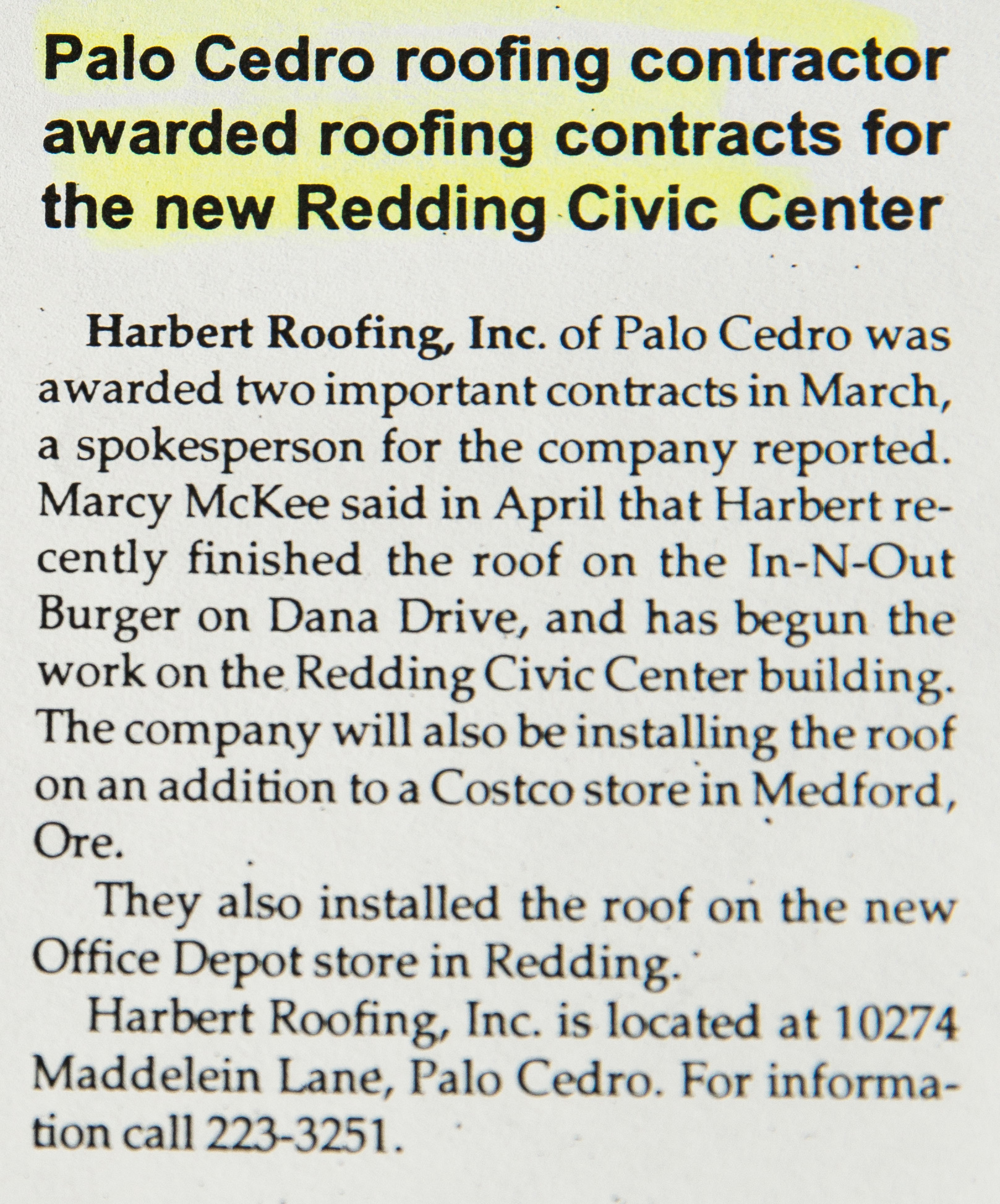 Palo Cedro roofing contractor awarded roofing contracts for the new Redding Civic Center - Harbert Roofing, Inc. of Palo Cedro was awarded two important contracts in March, a spokesperson for the company reported. Marcy McKee said in April that Harbert recently finished the roof on the In-N-Out Burger on Dana Drive, and has begun the work on the Redding Civic Center building. The company will also be installing the roof on an addition to a Costco store in Medford, Ore. They also installed the roof on the new Office Depot store in Redding. Harbert Roofing, Inc. is located at 10274 Maddelein Lane, Palo Cedro. For information call 223-3251. Published May 1999