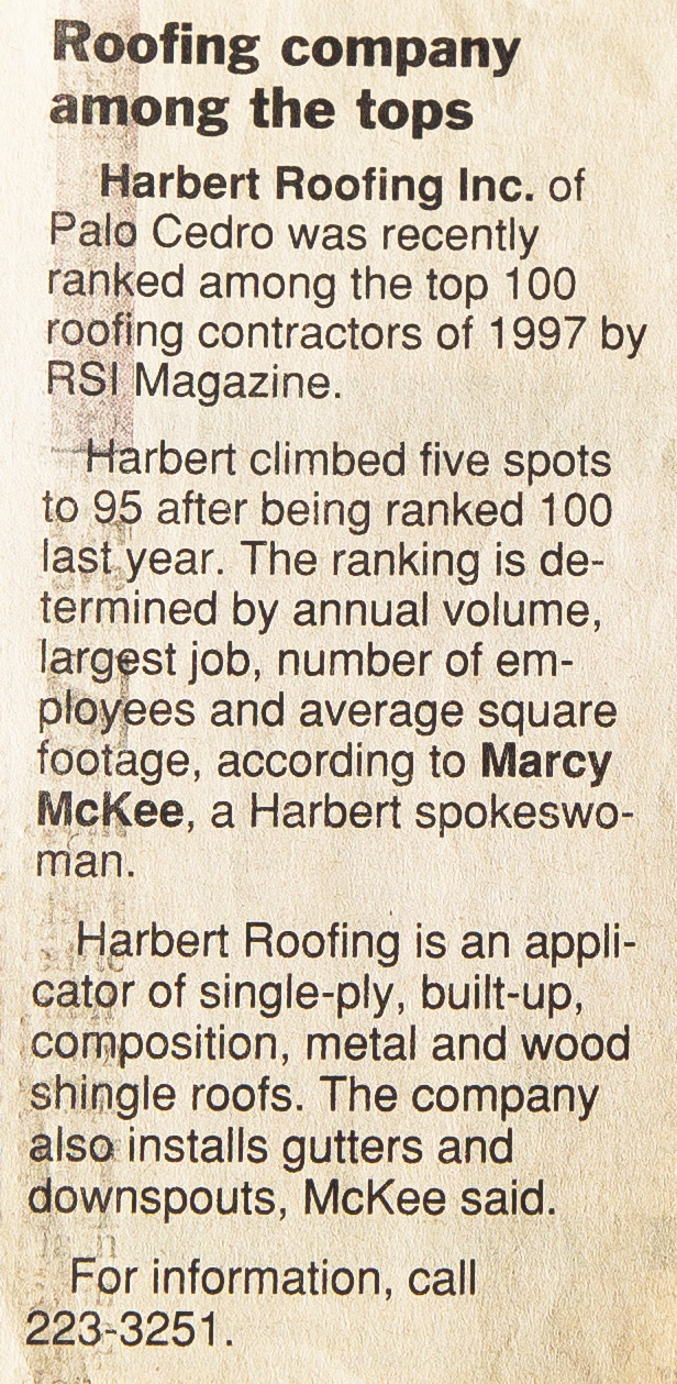 Harbert Roofing Inc. of Palo Cedro was recently ranked among the top 100 roofing contractors of 1997 by RSI Magazine. - Harbert climbed five spots to 95 after being ranked 100 last year. The ranking is determined by annual volume, largest job, number of employees and average square footage, according to Marcy McKee, a Harbert spokeswoman.Harbert Roofing is an applicator of single-ply, built-up, composition, metal and wood shingle roofs. The company also installs gutters and downspouts, McKee said.