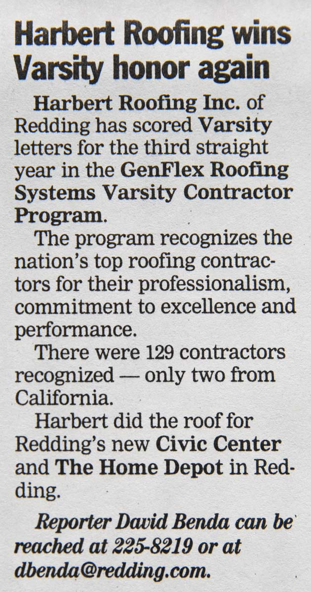 Harbert Roofing Inc. of Redding has scored Varsity letters for the third straight year in the GenFlex Roofing Systems Varsity Contractor Program. - The program recognizes the nation's top roofing contractors for their professionalism, commitment to excellence and performance. There were 129 contractors recognized - only two from California. Harbert did the roof for Redding's new Civic Center and The Home Depot in Redding.