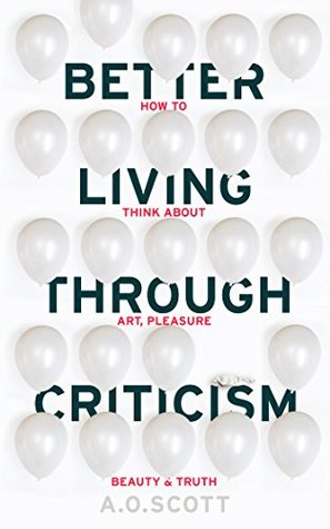 Better Living Through Criticism by A O Scott how to think about art pleasure beauty and truth.jpg