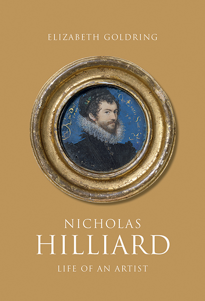 Nicholas Hilliard: Life of an Artist     By Elizabeth Goldring, Yale University Press, 2019