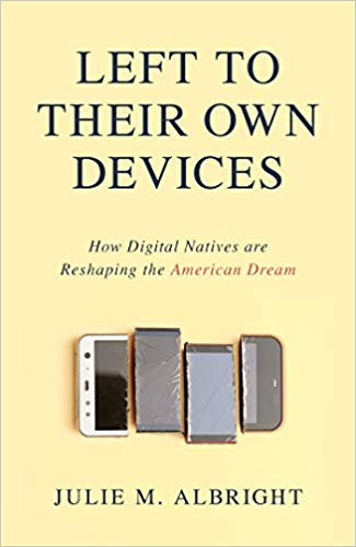 Left To Their Own Devices: How Digital Narratives Are Reshaping the American Dream   By Julie M. Albright, Prometheus Books, 2019