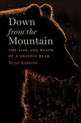 Down from the Mountain: The Life and Death of a Grizzly Bear By Bryce Andrews, HMH, 2019