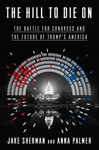 The Hill to Die On: The Battle for Congress and the Future of Trump's America     by Jake Sherman and Anna Palmer, Crown Publishing Group, 2019