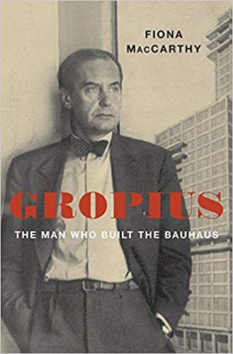 Gropius: The Man Who Built the Bauhaus   By Fiona McCarthy The Belknap Press of Harvard University Press, 2019