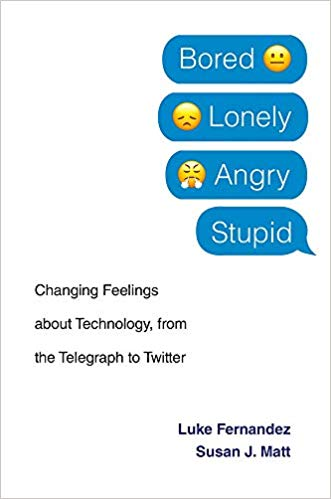 Bored, Lonely, Angry, Stupid: Changing Feelings about Technology, from the Telegraph to Twitter, By Luke Fernandez & Susan J. Matt, Harvard University Press, 2019