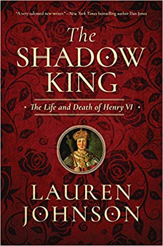 The Shadow King: The Life and Death of Henry VI  By Lauren Johnson, Pegasus Books, 2019