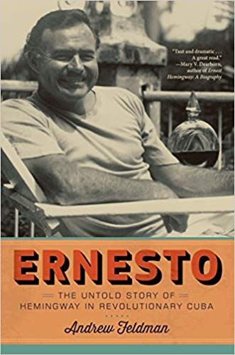Ernesto: The Untold Story of Hemingway in Revolutionary Cuba By Andrew Feldman Melville House, 2019