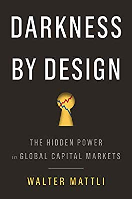 Darkness By Design: The Hidden Power in Global Capital Markets by Walter Mattli, Princeton University Press, 2019