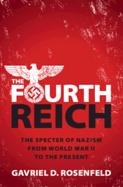 The Fourth Reich: The Specter of Nazism from World War II to the Present By Gavriel D. Rosenfeld Cambridge University Press, 2019