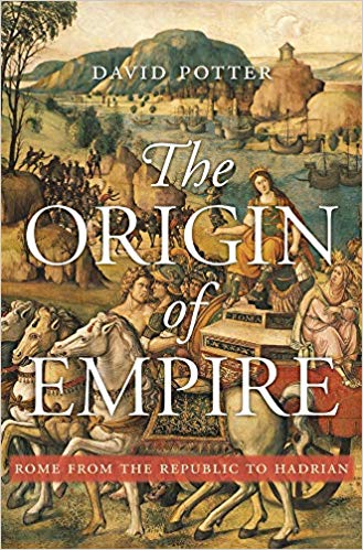 The Origin of Empire: Rome from the Republic to Hadrian By David Potter Harvard University Press, 2019