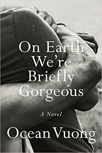 On Earth We're Briefly Gorgeous   By Ocean Vuong Penguin Random House 2019