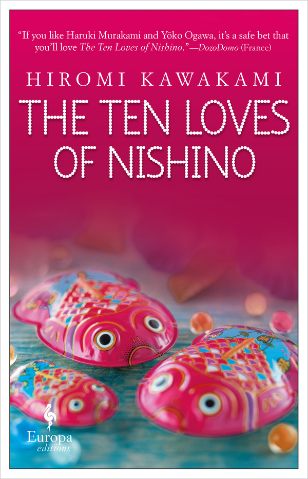 The Ten Loves of Nishino   By Hiromi Kawakami Translated from the Japanese by Allison Markin Powell Europa Editions, 2019
