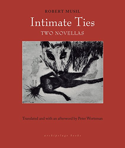 Intimate Ties by Robert Musil translated by Peter Wortsman Archipelago, 2019