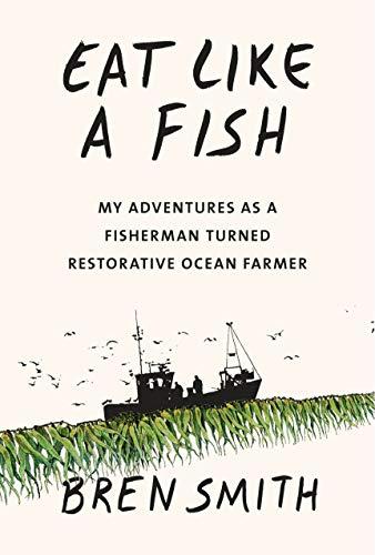 Eat Like a Fish: My Adventures as a Fisherman Turned Restorative Ocean Farmer By Bren Smith Knopf, 2019  https://www.penguinrandomhouse.com/books/547069/eat-like-a-fish-by-bren-smith/9780451494542/