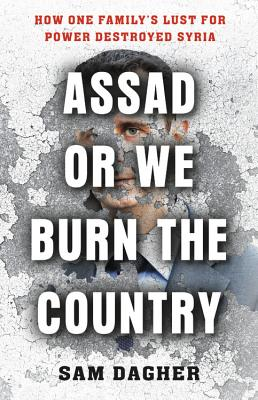 Assad or We Burn the Country: How One Family's Lust for Power Destroyed Syria   by Sam Dagher Little Brown 2019