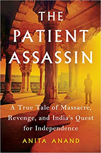 The Patient Assassin: A True Tale of Massacre, Revenge, and India's Quest for Independence By Anita Anand Scribner, 2019