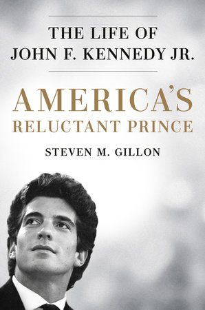 America's Reluctant Prince: The Life of John F. Kennedy Jr. By Steven M. Gillon Dutton, 2019