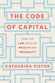 The Code of Capital: How the Law Creates Wealth and Inequality   by Katharina Pistor  Princeton University Press, 2019