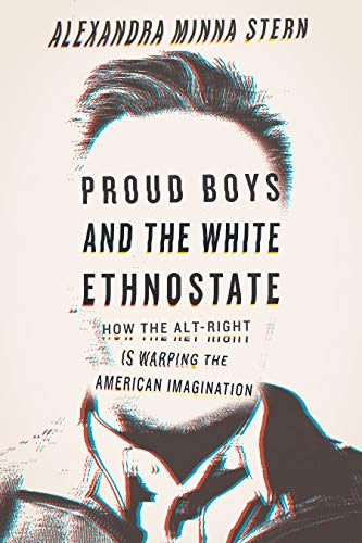 Proud Boys and the White Ethnostate:  How the Alt-Right is Warping the American Imagination By Alexandra Minna Stern Beacon Press, 2019