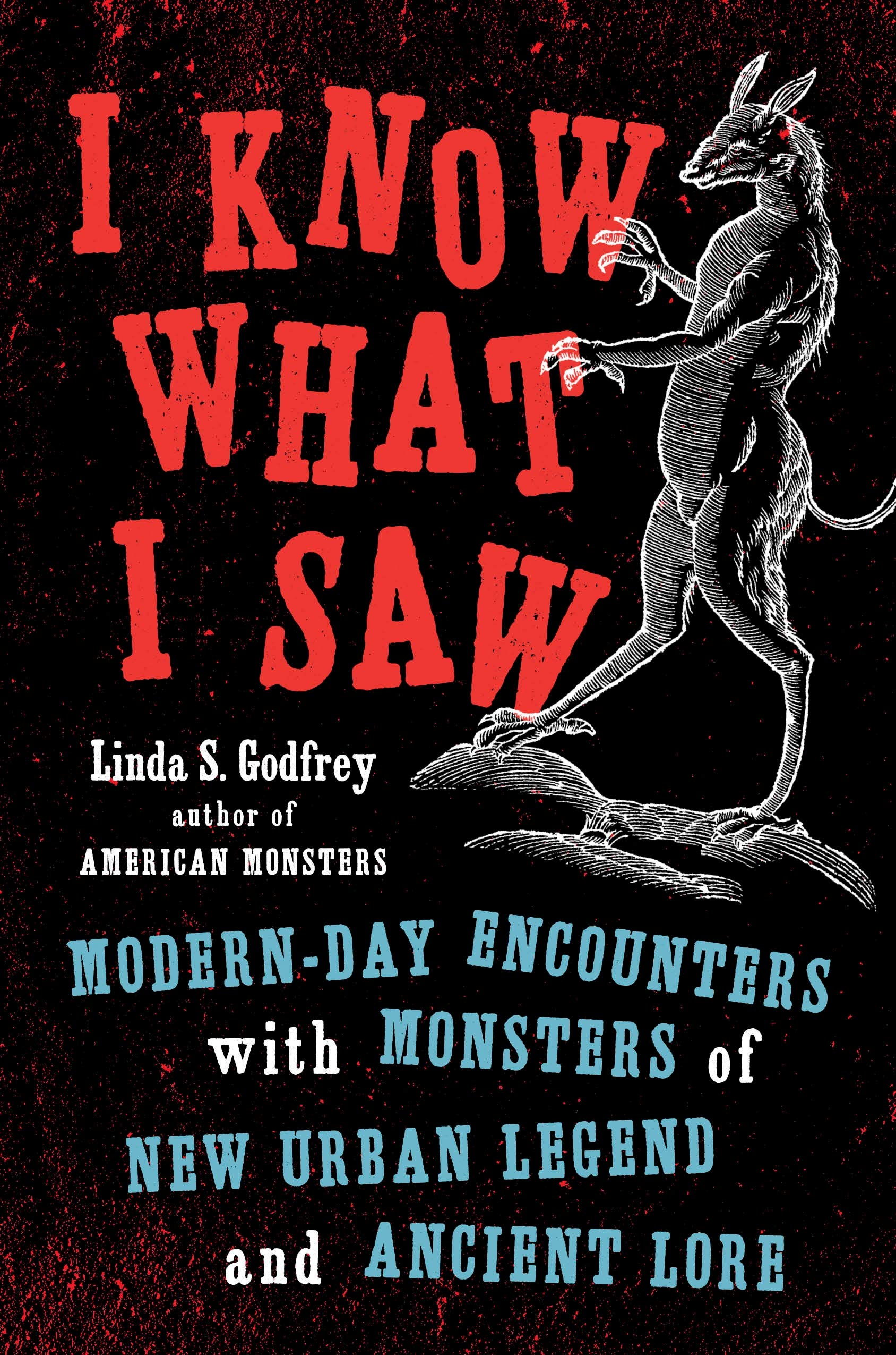 I Know What I Saw: Modern-Day Encounters with Monsters of New Urban Legend and Ancient Lore By Linda S. Godfrey Tarcher Perigee, 2019