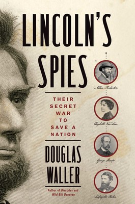 Lincoln's Spies: Their Secret War to Save a Nation     By Douglas Waller Simon & Schuster, 2019
