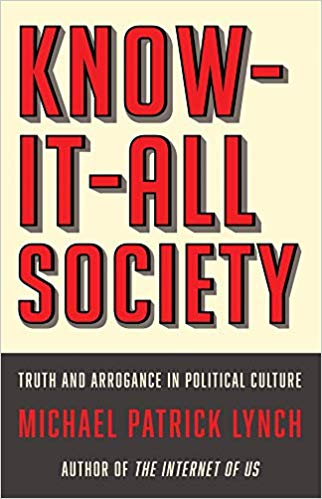Know-It-All Society: Truth and Arrogance in Political Culture     by Michael Patrick Lynch Liveright 2019
