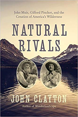 Natural Rivals:John Muir, Gifford Pinchot, and the Creation of America's Public Lands     By John Clayton Pegasus Books, 2019