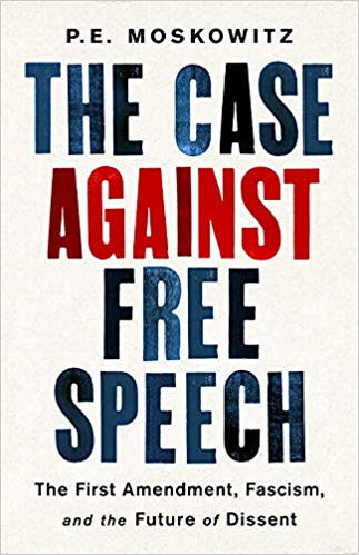 The Case Against Free Speech: The First Amendment, Fascism, and the Future of Dissent by P.E. Moskowitz Hachette Book Group, 2019