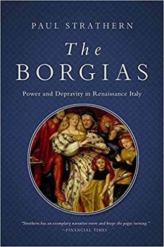 The Borgias: Power and Depravity in Renaissance Italy by Paul Strathern Pegasus Books, 2019