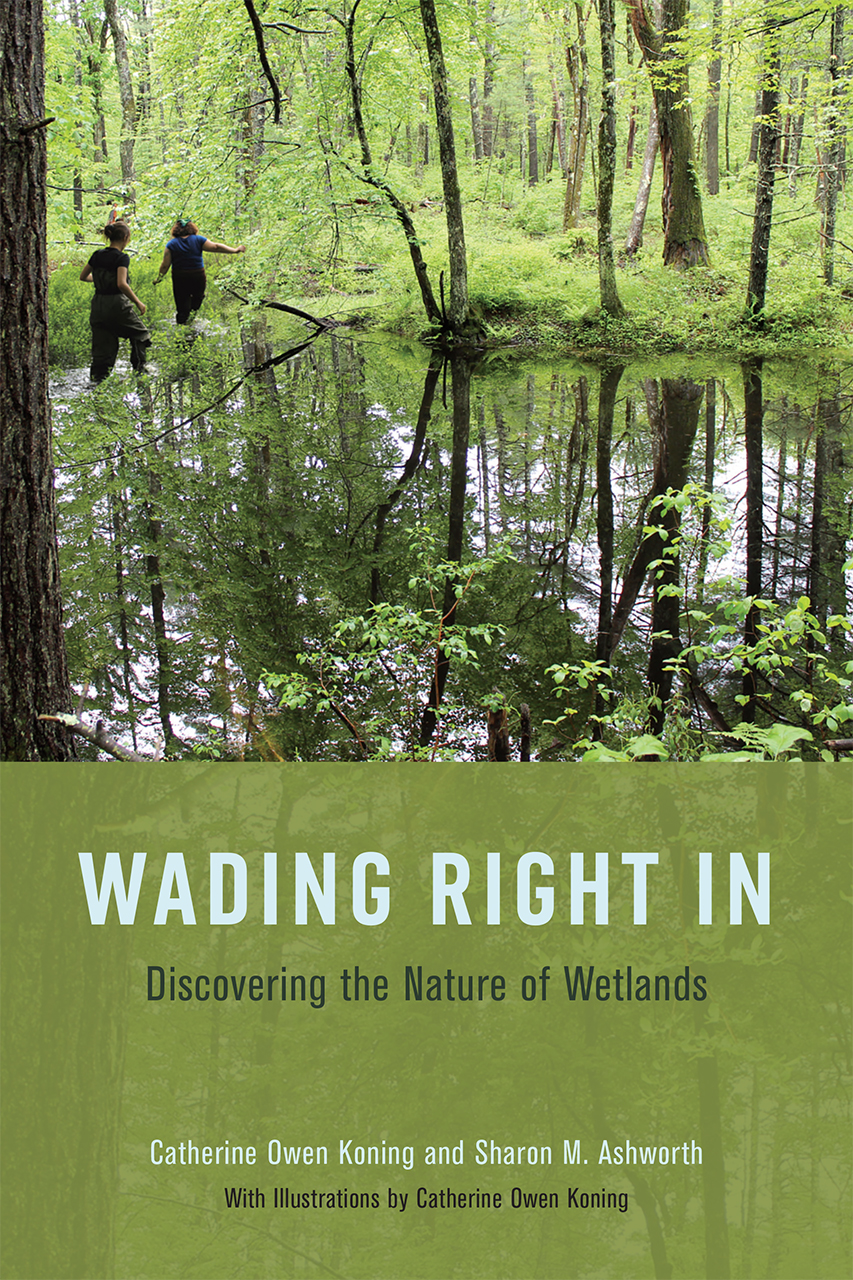 Wading Right In: Discovering the Nature of Wetlands     By Catherine Owen Koning & Sharon M. Ashworth University of Chicago Press, 2019