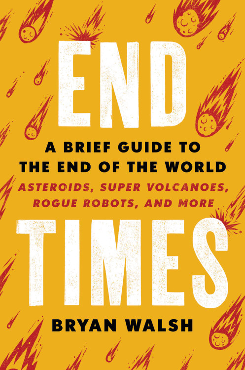 End Times: A Brief Guide to the End of the World     By Bryan Walsh Hachette, 2019