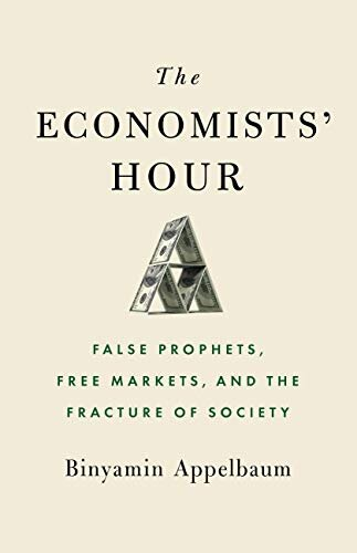 The Economists' Hour False Prophets, Free Markets, And the Fracture of Society by Binyamin Appelbaum Little, Brown and Company, 2019.jpg