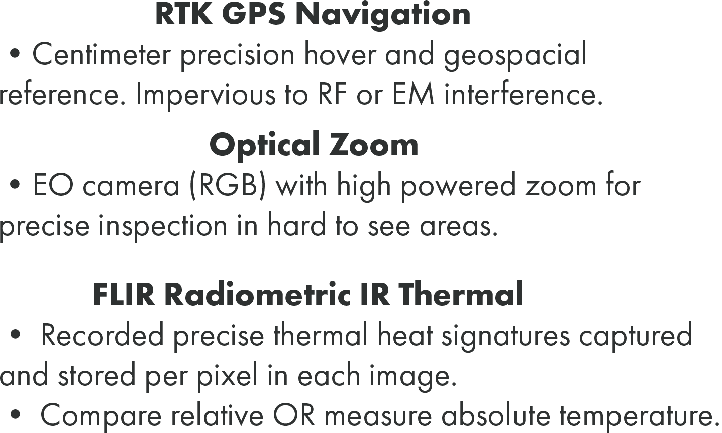 Centimeter precision hover and geospacial reference. Impervious to RF or EM interference. EO camera (RGB) with high powered zoom for precise inspection in hard to see areas. Recorded precise thermal heat signatures captured and stored per pixel in each image. • Compare relative OR measure absolute temperature.