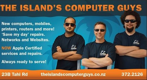 THE ISLAND'S COMPUTER GUYS - These guys are THE business! The Island's Computer Guys provide professional and affordable computer repair services, printer installations, small wireless network set-ups, website design and more, right here on the island. In addition they find the time to fund ALL of our advertising in the Gulf News, which is amazing.So, to CTRL, ALT & DEL all of the PC problems in your life - contact The Island's Computer Guys today!