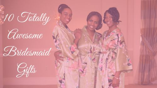 Bridal Tribe's - 10 Totally Awesome Bridesmaids Gifts