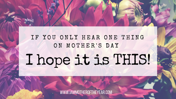 if you only hear one thing this mothers day.png