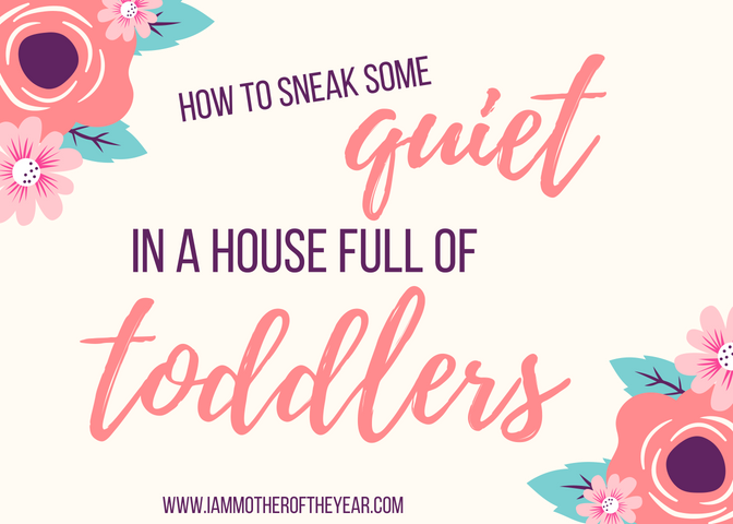 how to sneak some quiet in a house full of toddlers.png