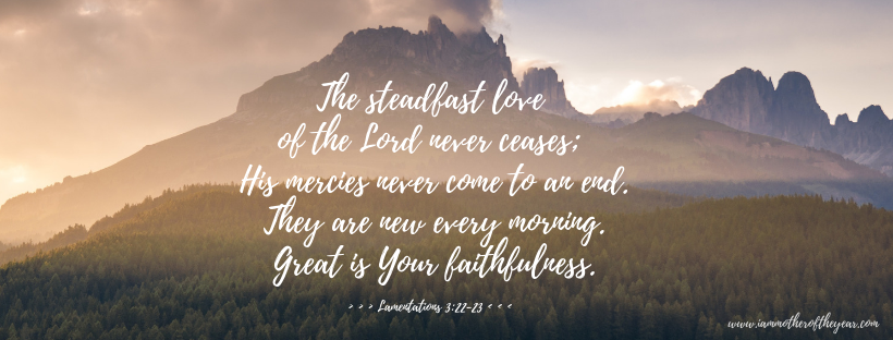 The steadfast love of the Lord never ceases; His mercies never come to an end. They are new every morning. Great is your faithfulness..png