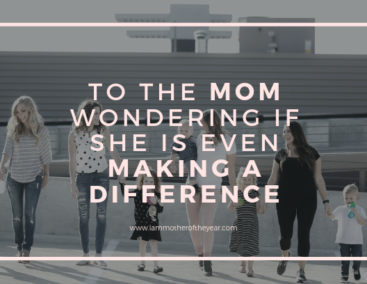 to the mom wondering if she even makes a difference.png