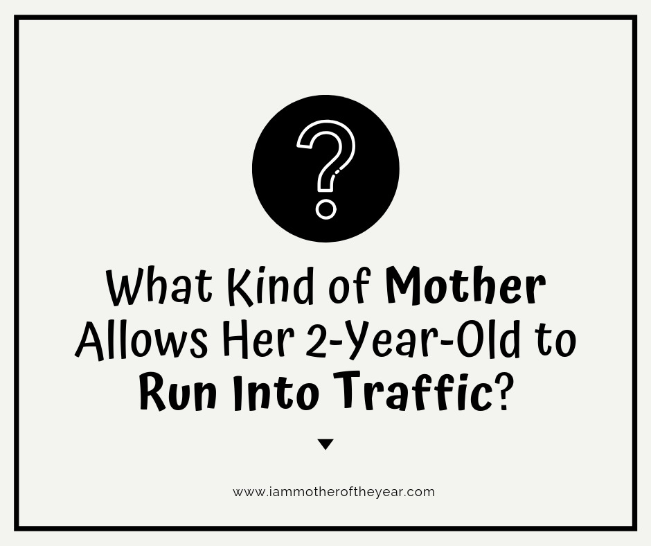 What kind of mother allows her 2-year-old to run into traffic_.png
