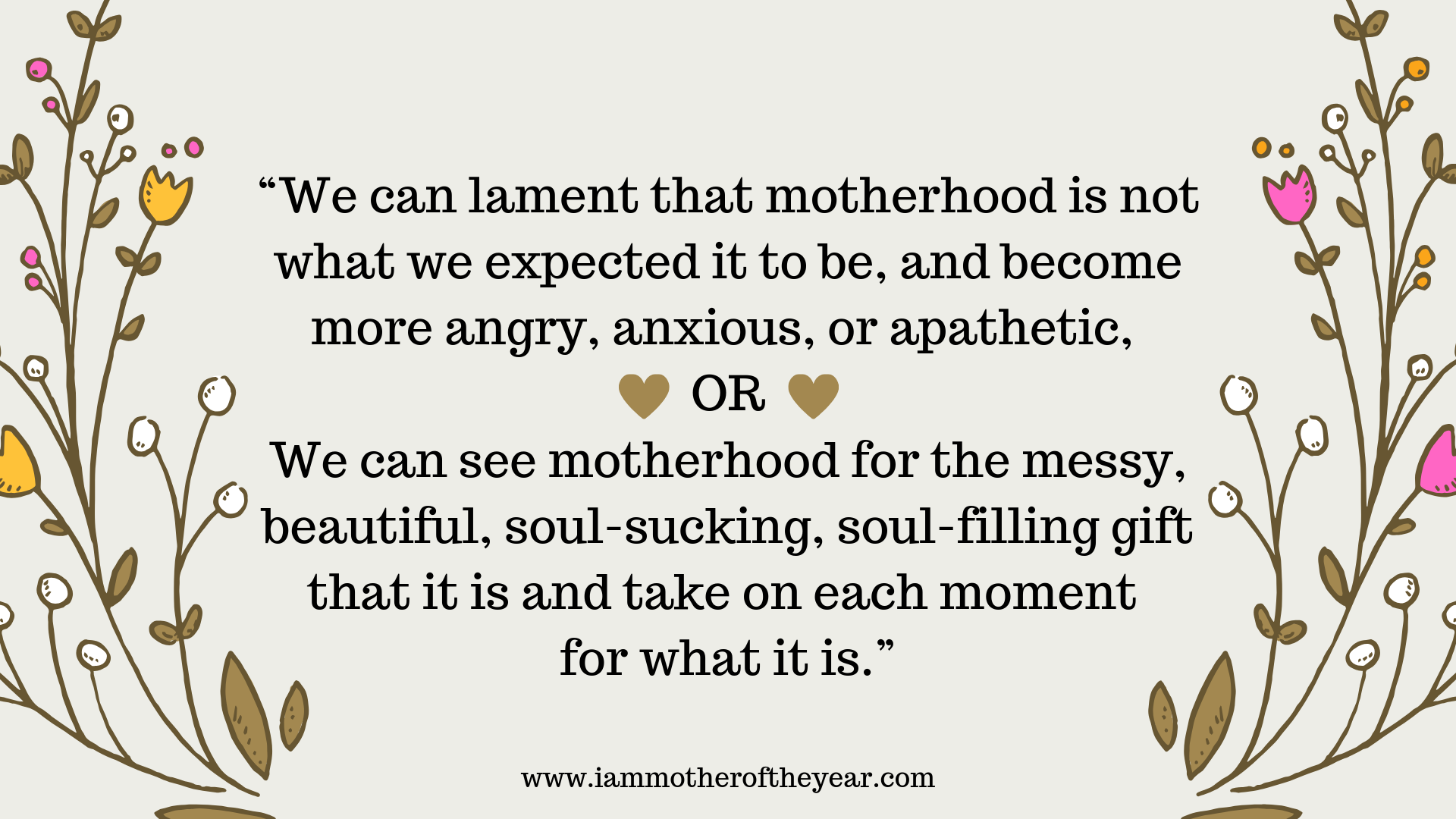"""We can lament that motherhood is not what we expected it to be, and become more angry, anxious, or apathetic. OR we can see motherhood for the messy, beautiful, soul-sucking, soul-filling gift that it is and tak.png"
