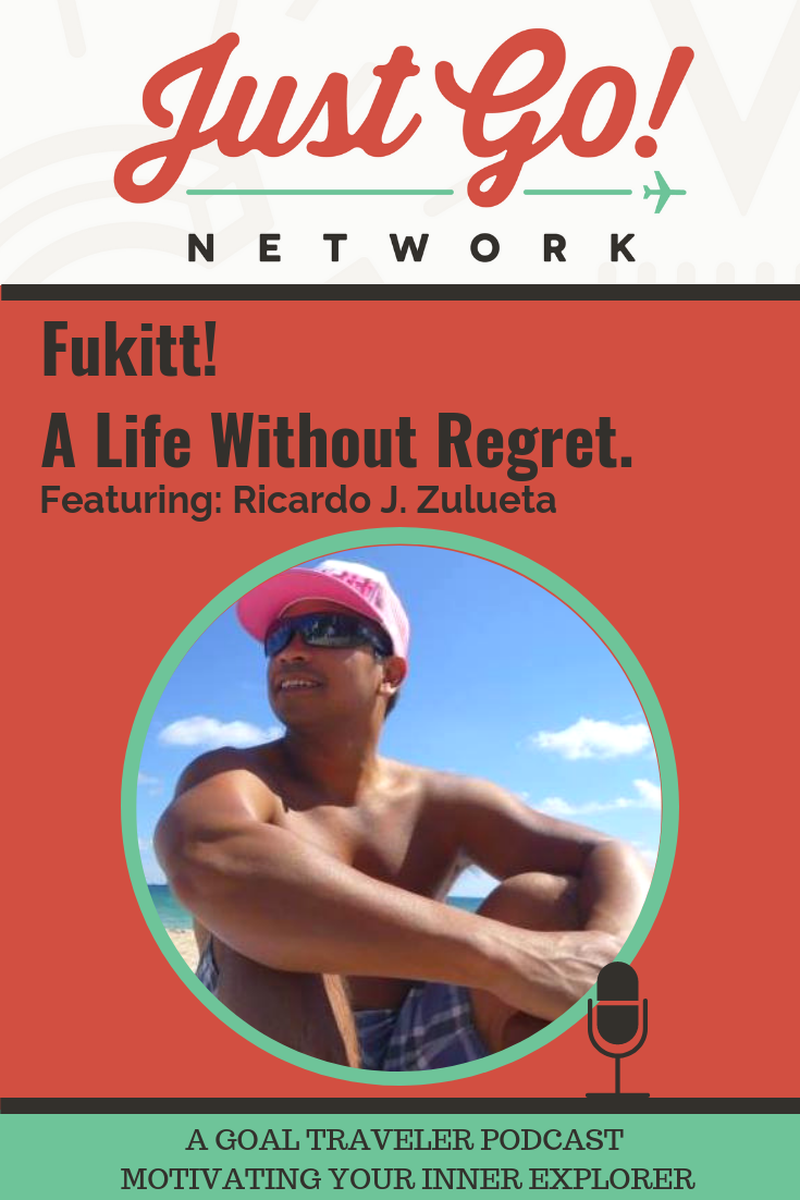 GOAL TRAVELER-PODCAST- JUST GO NETWORK-FUKKIT-A LIFE WITHOUT REGRET-RICARDO ZULUETA